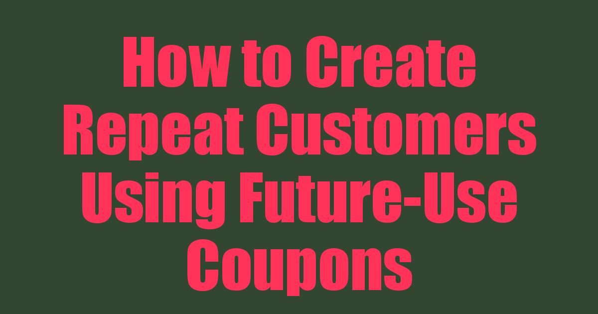 How to Create Repeat Customers Using Future-Use Coupons